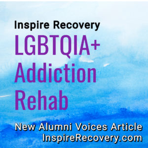 Inspire Recovery LGBTQIA Addiction Rehab Alumni Voices Article